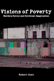 Visions of Poverty: Welfare Policy and Political Imagination ebook by Robert Asen