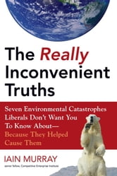 The Really Inconvenient Truths - Seven Environmental Catastrophes Liberals Don't Want You to Know About- Because They Helped Cause Th ebook by Iain Murray