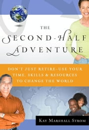 The Second-Half Adventure - Don't Just Retire--Use Your Time, Skills, and Resources to Change the World ebook by Kay Marshall Strom