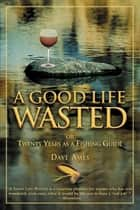 Good Life Wasted - Or Twenty Years As A Fishing Guide ebook by Dave Ames