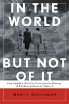 In the World but Not of It: One Family's Militant Faith and the History of Fundamentalism in America ebook by Brett Grainger