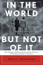 In the World but Not of It: One Family's Militant Faith and the History of Fundamentalism in America - One Family's Militant Faith and the History of Fundamentalism in America ebook by Brett Grainger