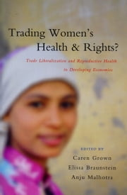 Trading Women's Health and Rights - Trade Liberalization and Reproductive Health in Developing Economies ebook by Grown, Caren,Braunstein, Elissa,Malhotra, Anju