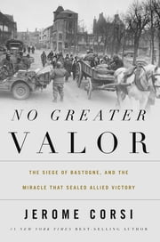 No Greater Valor - The Siege of Bastogne and the Miracle That Sealed Allied Victory ebook by Jerome Corsi