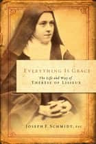 Everything is Grace: The Life and Way of Therese of Lisieux ebook by Joseph F. Schmidt, FSC
