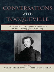 Conversations with Tocqueville - The Global Democratic Revolution in the Twenty-first Century ebook by Sheldon Gellar,Elinor Ostrom,Vincent Ostrom,Elinor Ostrom,Barbara Allen,Charles A. Reilly,Gustavo Gordillo de Anda,Krister Andersson,Frederic Fransen,Peter Rutland,James S. Wunsch,Tun Myint,Jianxun Wang,Reiji Matsumoto,Aurelian Craiutu, Assistant Professor, Department of Political Science,Aurelian Craiutu, Assistant Professor, Department of Political Science