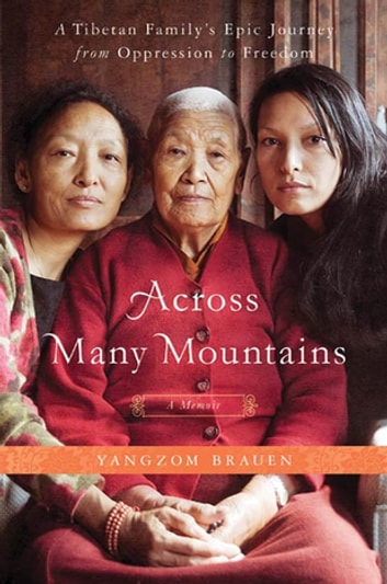 Across Many Mountains - A Tibetan Family's Epic Journey from Oppression to Freedom eBook by Yangzom Brauen