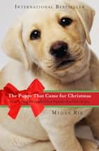 The Puppy That Came for Christmas - How a Dog Brought One Family the Gift of Joy ebook by Megan Rix
