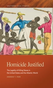 Homicide Justified - The Legality of Killing Slaves in the United States and the Atlantic World ebook by Andrew T. Fede, Paul Finkelman, Timothy Huebner