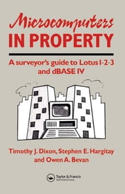 Microcomputers in Property - A surveyor's guide to Lotus 1-2-3 and dBASE IV ebook by O. Bevan,T.J. Dixon,S. Hargitay