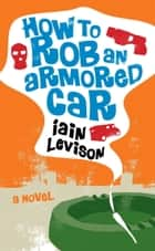 How to Rob an Armored Car ebook by Iain Levison
