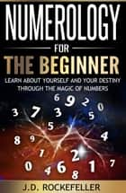 Numerology for the Beginner: Learn About Yourself and Your Destiny Through the Magic of Numbers ebook by J.D. Rockefeller