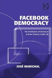 Facebook Democracy - The Architecture of Disclosure and the Threat to Public Life ebook by Professor José Marichal