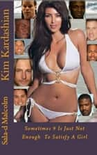 Kim Kardashian..Sometimes 9 is just not enough to satisfy a girl ebook by Sala-d Malcolm