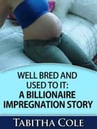 Well Bred and Used To It: A Billionaire Impregnation Story (Billionaire Breeding and Impregnation Erotica) ebook by Tabitha Cole