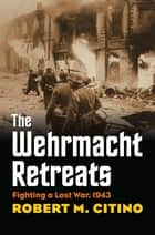 The Wehrmacht Retreats - Fighting a Lost War, 1943 ebook by
