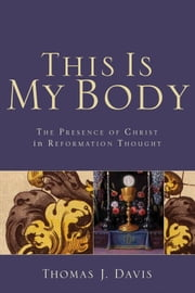 This Is My Body - The Presence of Christ in Reformation Thought ebook by Thomas J. Davis
