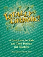 Totally Catholic: A Catechism for Kids and Their Parents and Their Teachers ebook by Mary Kathleen Glavich SND