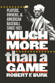 Much More Than a Game - Players, Owners, and American Baseball since 1921 ebook by Robert F. Burk