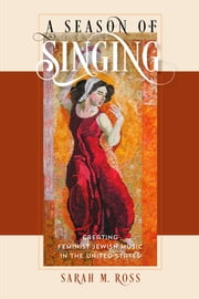 A Season of Singing - Creating Feminist Jewish Music in the United States ebook by Sarah M. Ross