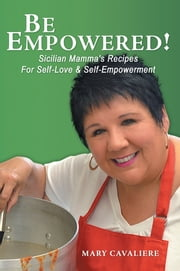 BE EMPOWERED! - Sicilian Mamma's Recipes For Self-Love & Self-Empowerment ebook by Mary Cavaliere