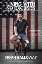 Living with No Excuses - The Remarkable Rebirth of an American Soldier ebook by Noah Galloway