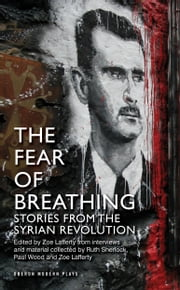 The Fear of Breathing: Stories from the Syrian Revolution ebook by Ruth Sherlock,Paul Wood,Zoe Lafferty