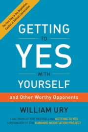 Getting to Yes with Yourself - (and Other Worthy Opponents) ebook by William Ury