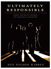 Ultimately Responsible: When You're in Charge of Igniting a Ministry ebook by Kibbey, Sue Nilson