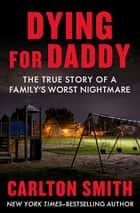 Dying for Daddy - The True Story of a Family's Worst Nightmare ekitaplar by Carlton Smith