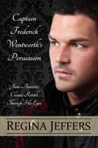 Captain Frederick Wentworth's Persuasion - Jane Austen's Classic Retold Through His Eyes ebook by Regina Jeffers