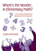 Where's the Wonder in Elementary Math? - Encouraging Mathematical Reasoning in the Classroom ebook by Judith McVarish