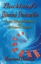 Buckland's Domino Divination Fortune-Telling with Döminös and the Games of Döminös ebook by Raymond Buckland
