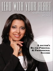 Lead with your Heart - A Doctor's Rx for Personal & Professional Success ebook by Farzanna Haffizulla, MD, FACP