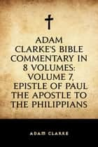 Adam Clarke's Bible Commentary in 8 Volumes: Volume 7, Epistle of Paul the Apostle to the Philippians ebook by Adam Clarke