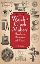 The Watch & Clock Makers' Handbook, Dictionary, and Guide ebook by