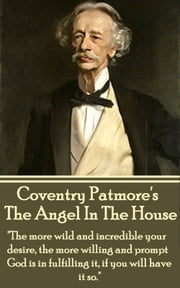 "The Angel In The House - ""The more wild and incredible your desire, the more willing and prompt God is in fulfilling it, if you will have it so."" ebook by Coventry Patmore"