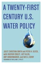 A Twenty-First Century U.S. Water Policy ebook by Juliet Christian-Smith,Peter H. Gleick,Heather Cooley,Lucy Allen,Amy Vanderwarker,Kate A. Berry,William K. Reilly