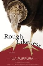 Rough Likeness - Essays ebook by Lia Purpura