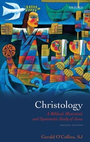 Christology : A Biblical Historical and Systematic Study of Jesus - A Biblical, Historical, and Systematic Study of Jesus ebook by Gerald O'Collins,SJ