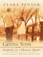 Gentle Steps on the Journey of a Healing Heart - Living Joyfully Through Rocky Times ebook by Clara Penner