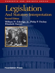 Legislation and Statutory Interpretation, 2d (Concepts and Insights Series) ebook by William Eskridge Jr.,Philip Frickey,Elizabeth Garrett