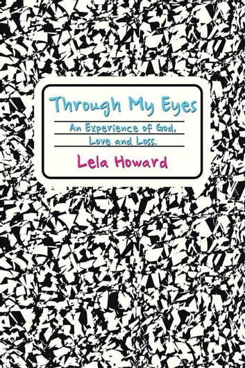 Through My Eyes - An Experience of God, Love and Loss. ebook by Lela Howard