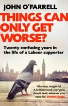 Things Can Only Get Worse? - Twenty confusing years in the life of a Labour supporter ebook by John O'Farrell