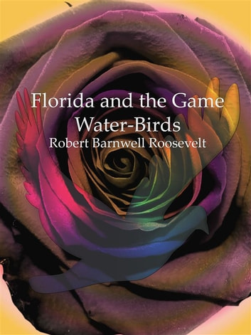 Florida and the Game Water-Birds ebook by Robert Barnwell Roosevelt