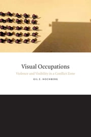 Visual Occupations - Violence and Visibility in a Conflict Zone ebook by Gil Z. Hochberg