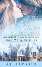 Snow Truer Love: An Adult Gender Swapped Snow White Retelling - Naughty Fairy Tales, #5 ebook by AJ Tipton