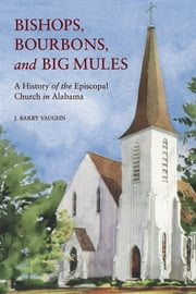 Bishops, Bourbons, and Big Mules - A History of the Episcopal Church in Alabama ebook by J. Barry Vaughn