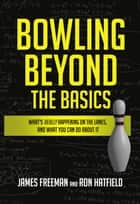 Bowling Beyond the Basics - What's Really Happening on the Lanes, and What You Can Do about It ebook by James Freeman, Ron Hatfield