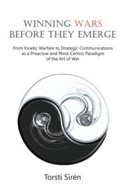 Winning Wars Before They Emerge: From Kinetic Warfare to Strategic Communications as a Proactive and Mind-Centric Paradigm of the Art of War ebook by Siren, Torsti